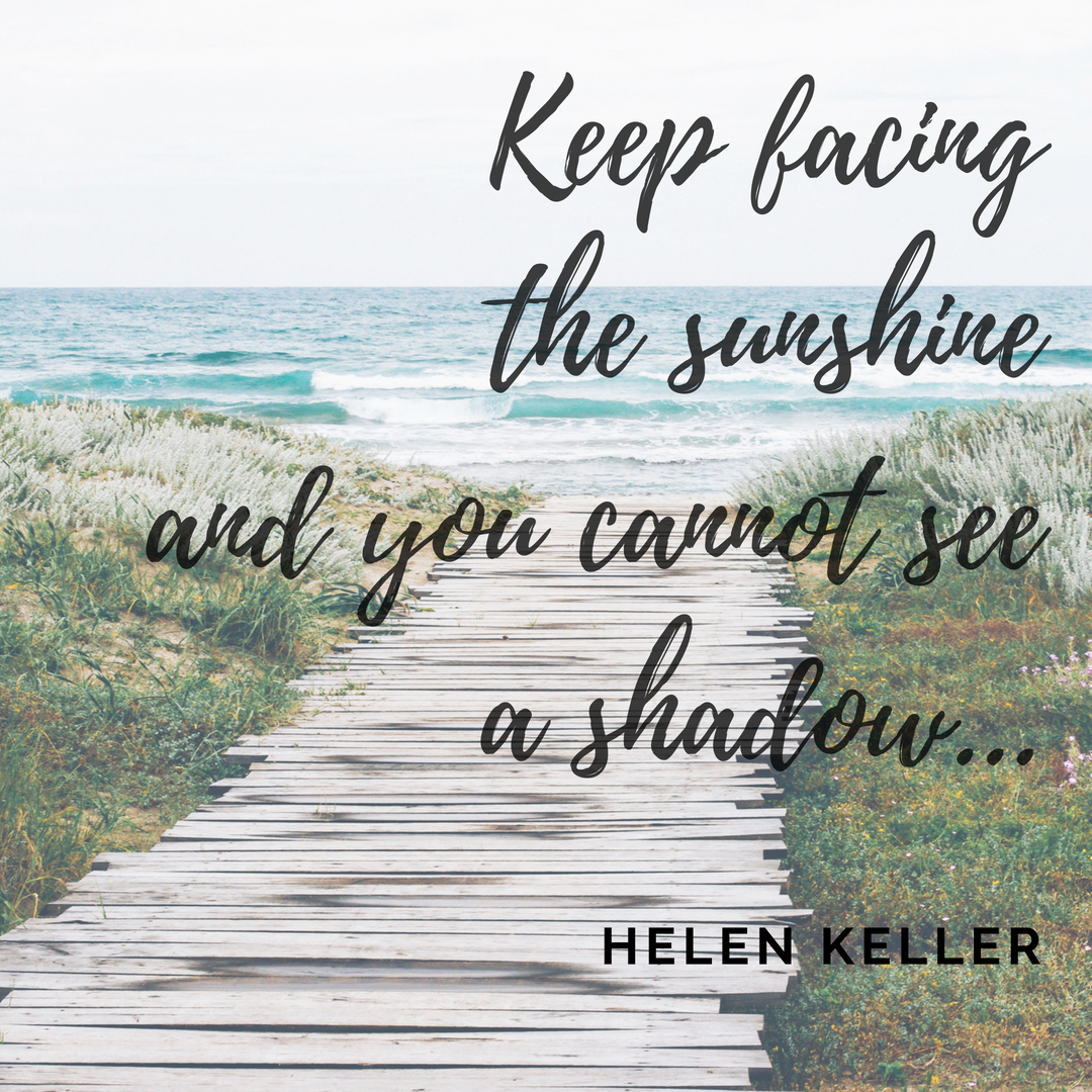 Keep facing the sunshine and you cannot see a shadow...